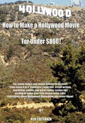How to Make a Hollywood Movie for Under $800!: For Movie Lovers and Movie Makers of All Kind! from Steps A to Z. Contracts, Copyright, Script Writing, - Costanza, Ken