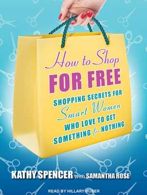 How to Shop for Free: Shopping Secrets for Smart Women Who Love to Get Something for Nothing - Rose, Samantha, and Spencer, Kathy, and Huber, Hillary (Narrator)