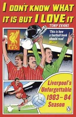 I Don't Know What It Is But I Love It: Liverpool's Unforgettable 1983-84 Season - Evans, Tony