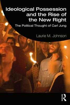 Ideological Possession and the Rise of the New Right: The Political Thought of Carl Jung - Johnson, Laurie M