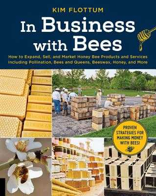 In Business with Bees: How to Expand, Sell, and Market Honeybee Products and Services Including Pollination, Bees and Queens, Beeswax, Honey, and More - Flottum, Kim