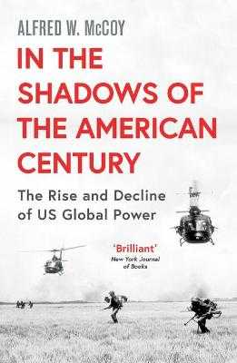 In the Shadows of the American Century: The Rise and Decline of US Global Power - McCoy, Alfred W.