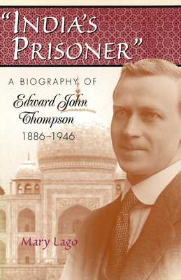 India's Prisoner: A Biography of Edward John Thompson, 1886-1946 - Lago, Mary