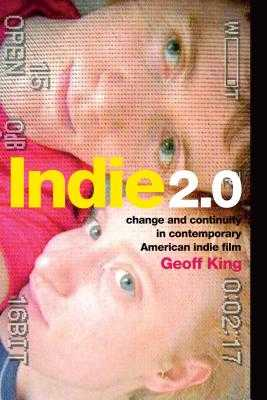 Indie 2.0: Change and Continuity in Contemporary American Indie Film - King, Geoff, Professor