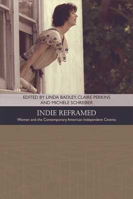 Indie Reframed: Women's Filmmaking and Contemporary American Independent Cinema - Badley, Linda (Editor), and Perkins, Claire, Dr. (Editor), and Schreiber, Michele (Editor)
