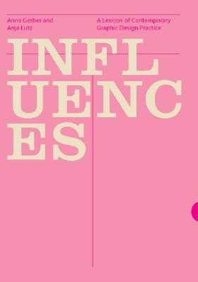 Influences: A Lexicon of Contemporary Graphic Design Practice - Lutz, Anja, and Gerber, Anna, and Klanten, R