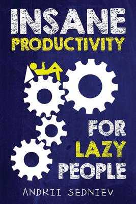 Insane Productivity for Lazy People: A Complete System for Becoming Incredibly Productive - Sedniev, Andrii