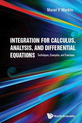 Integration For Calculus, Analysis, And Differential Equations: Techniques, Examples, And Exercises - Markin, Marat V