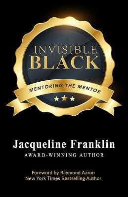 Invisible Black: A Book to Inspire and Feed the Mentor's Heart, Mind, and Soul - Franklin, Jacqueline, and Aaron, Raymond (Foreword by)