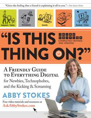 Is This Thing On?: A Friendly Guide to Everything Digital for Newbies, Technophobes, and the Kicking & Screaming - Stokes, Abby