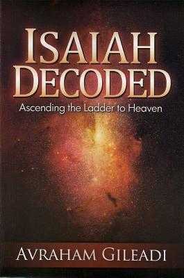 Isaiah Decoded: Ascending the Ladder to Heaven - Gileadi, Avraham