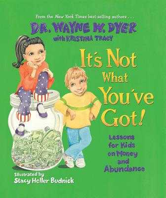 It's Not What You've Got!: Lessons for Kids on Money and Abundance - Dyer, Wayne W, Dr., and Tracy, Kristina (Contributions by)