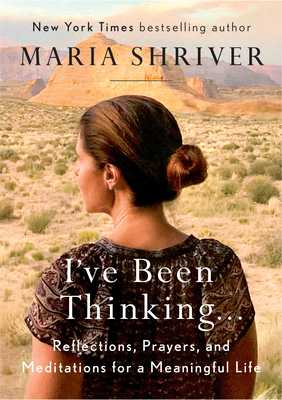 I've Been Thinking . . .: Reflections, Prayers, and Meditations for a Meaningful Life - Shriver, Maria