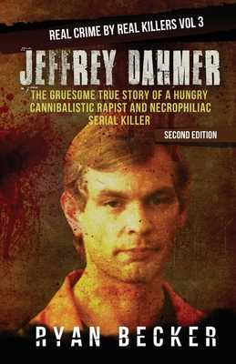 Jeffrey Dahmer: The Gruesome True Story of a Hungry Cannibalistic Rapist and Necrophiliac Serial Killer - Seven, True Crime, and Becker, Ryan