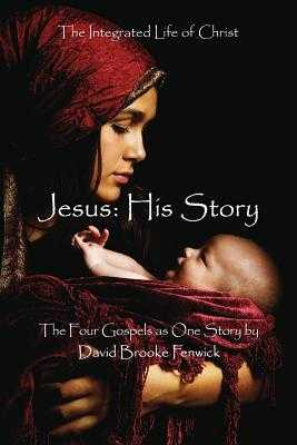 Jesus: HIS STORY: The Integrated Life of Christ - Fenwick, David Brooke (Editor), and Macintosh, Michael (Foreword by), and Traylor, Ellen Gunderson (Foreword by)