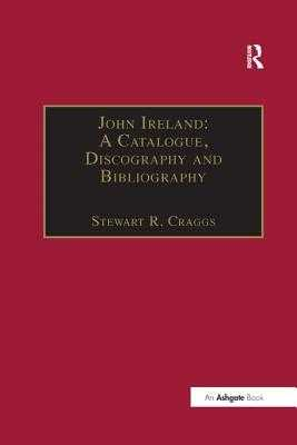 John Ireland: A Catalogue, Discography and Bibliography - Craggs, Stewart R (Editor)