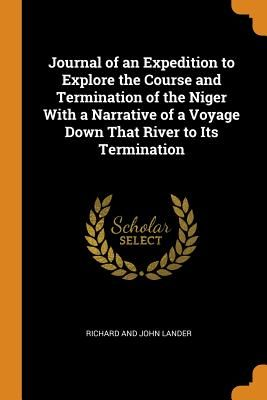 Journal of an Expedition to Explore the Course and Termination of the Niger with a Narrative of a Voyage Down That River to Its Termination - Lander, Richard And John