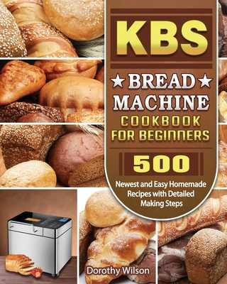 KBS Bread Machine Cookbook For Beginners: 500 Newest and Easy Homemade Recipes with Detailed Making Steps - Wilson, Dorothy