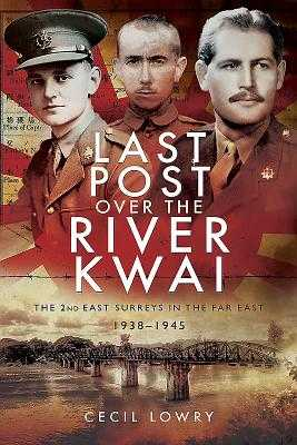 Last Post over the River Kwai: The 2nd East Surreys in the Far East 1938-1945 - Lowry, Cecil