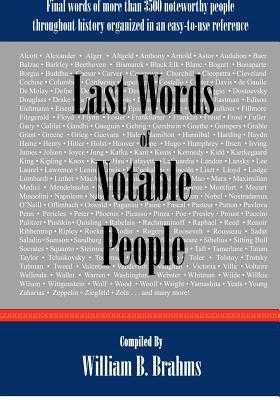 Last Words of Notable People: Final Words of More than 3500 Noteworthy People Throughout History - Brahms, William B