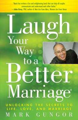 Laugh Your Way to a Better Marriage: Unlocking the Secrets to Life, Love, and Marriage - Gungor, Mark