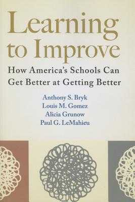 Learning to Improve: How America's Schools Can Get Better at Getting Better - Bryk, Anthony S, Dr., and Gomez, Louis M, and Grunow, Alicia