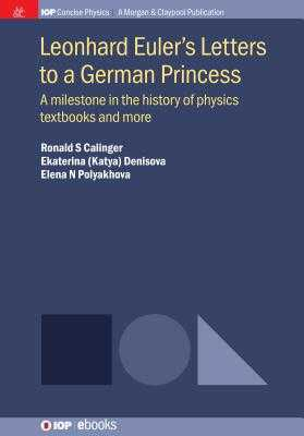 Leonhard Euler's Letters to a German Princess: A Milestone in the History of Physics Textbooks and More - Calinger, Ronald S, and Denisova, Ekaterina (Katya), and Polyakhova, Elena N