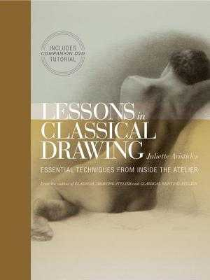 Lessons in Classical Drawing: Essential Techniques from Inside the Atelier - Aristides, Juliette
