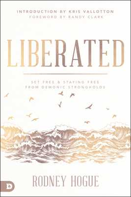 Liberated: Set Free and Staying Free from Demonic Strongholds - Hogue, Rodney, and Clark, Randy (Foreword by), and Vallotton, Kris (Introduction by)
