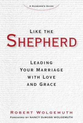 Like the Shepherd: Leading Your Marriage with Love and Grace - Wolgemuth, Robert