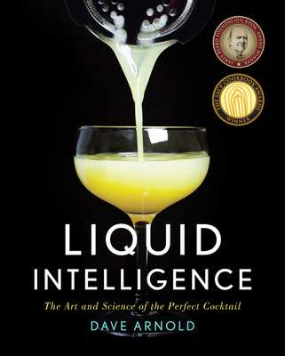 Liquid Intelligence: The Art and Science of the Perfect Cocktail - Arnold, Dave, Dr.
