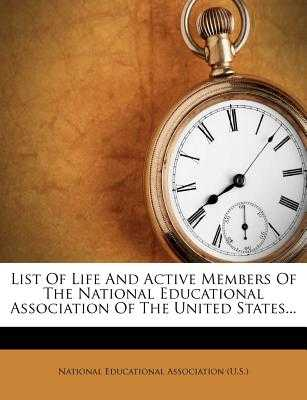 List of Life and Active Members of the National Educational Association of the United States... - National Education Association (Creator)