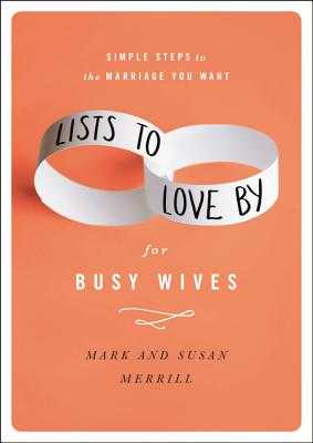 Lists to Love by for Busy Wives: Simple Steps to the Marriage You Want - Merrill, Mark, and Merrill, Susan