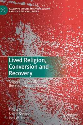 Lived Religion, Conversion and Recovery: Negotiating of Self, the Social, and the Sacred - Sremac, Srdjan (Editor), and Jindra, Ines W (Editor)