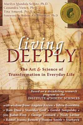 Living Deeply: The Art & Science of Transformation in Everyday Life - Schlitz, Marilyn, PhD, and Vieten, Cassandra, PhD, and Amorok, Tina, PsyD