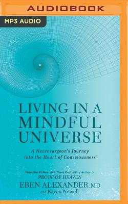Living in a Mindful Universe: A Neurosurgeon's Journey Into the Heart of Consciousness - Alexander, Eben, MD (Read by), and Newell, Karen (Read by)