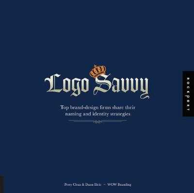Logo Savvy: Top Brand-Design Firms Share Their Naming and Identity Strategies - Chua, Perry, and ILICIC, Dann