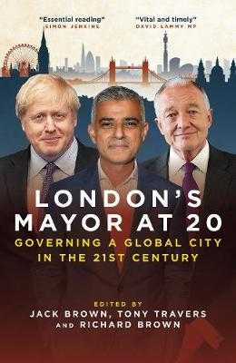 London's Mayor at 20: Governing a Global City in the 21st Century - Brown, Jack (Editor)
