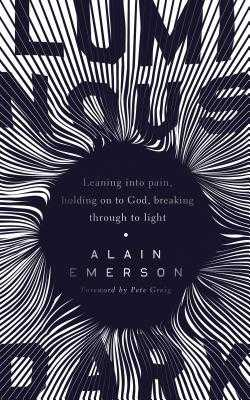 Luminous Dark: Leaning into pain, holding on to God, breaking through to light - Emerson, Alain, and Greig, Pete (Foreword by)