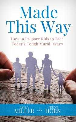 Made This Way: How to Prepare Kids to Face Today's Tough Moral Issues - Horn, Trent, and Miller, Leila