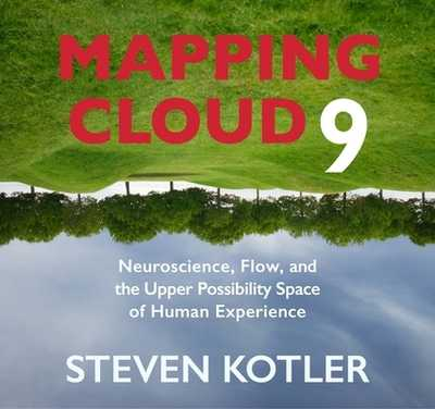 Mapping Cloud Nine: Neuroscience, Flow, and the Upper Possibility Space of Human Experience - Kotler, Steven