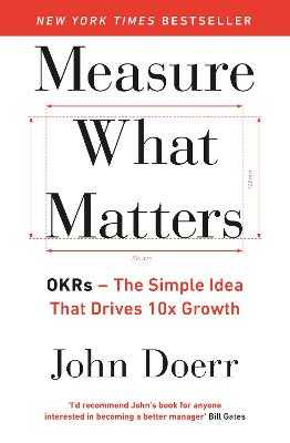 Measure What Matters: OKRs: The Simple Idea that Drives 10x Growth - Doerr, John