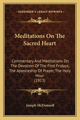 Meditations on the Sacred Heart: Commentary and Meditations on the Devotion of the First Fridays, the Apostleship of Prayer, the Holy Hour (1913) - McDonnell, Joseph