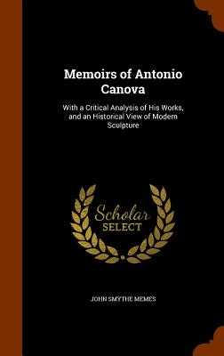 Memoirs of Antonio Canova: With a Critical Analysis of His Works, and an Historical View of Modern Sculpture - Memes, John Smythe