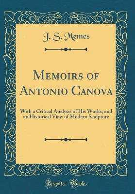 Memoirs of Antonio Canova: With a Critical Analysis of His Works, and an Historical View of Modern Sculpture (Classic Reprint) - Memes, J S