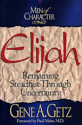 Men of Character: Elijah, Volume 3: Remaining Steadfast Through Uncertainty - Getz, Gene A, Dr., and Meier, Paul, Dr., MD (Foreword by)