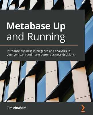 Metabase Up and Running: Introduce business intelligence and analytics to your company and make better business decisions - Abraham, Tim