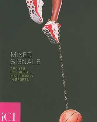 Mixed Signals: Artists Consider Masculinity in Sports - Richards, Judith (Foreword by), and Bedford, Christopher (Text by), and Phelan, Peggy (Text by)