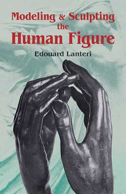 Modelling and Sculpting the Human Figure - Lanteri, Edouard