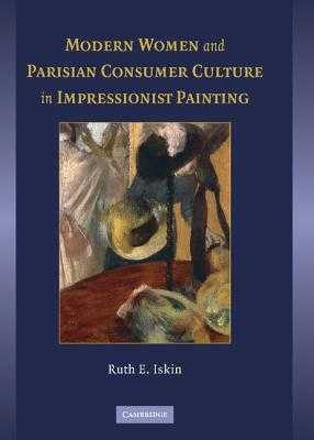 Modern Women and Parisian Consumer Culture in Impressionist Painting - Iskin, Ruth E